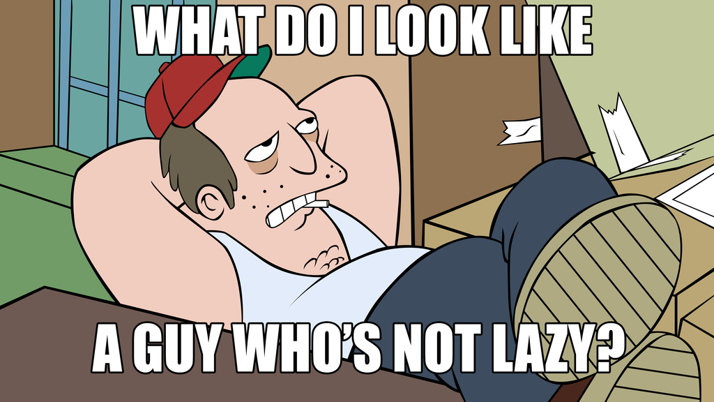 What do I look like? A guy who's not lazy?