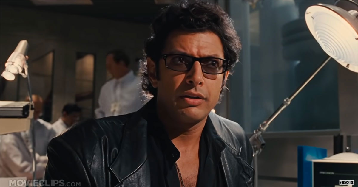 Dr. Ian Malcolm - Life finds a way.